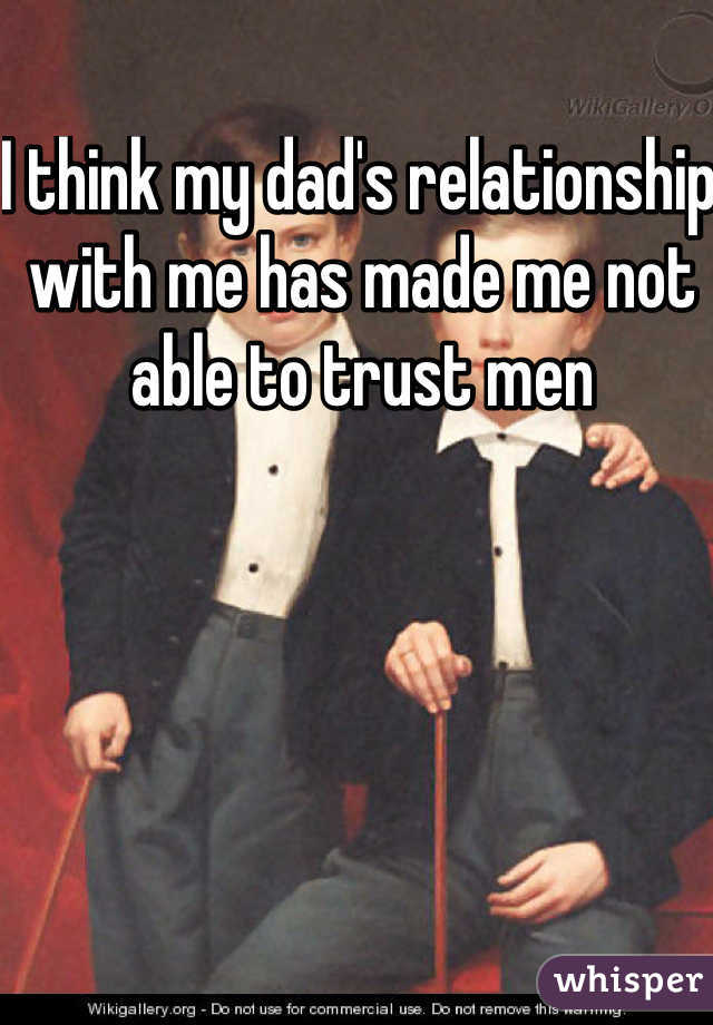 I think my dad's relationship with me has made me not able to trust men
