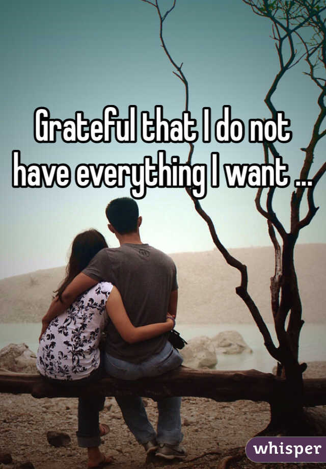 Grateful that I do not have everything I want ...