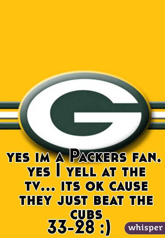 yes im a Packers fan. yes I yell at the tv... its ok cause they just beat the cubs 33-28 :)