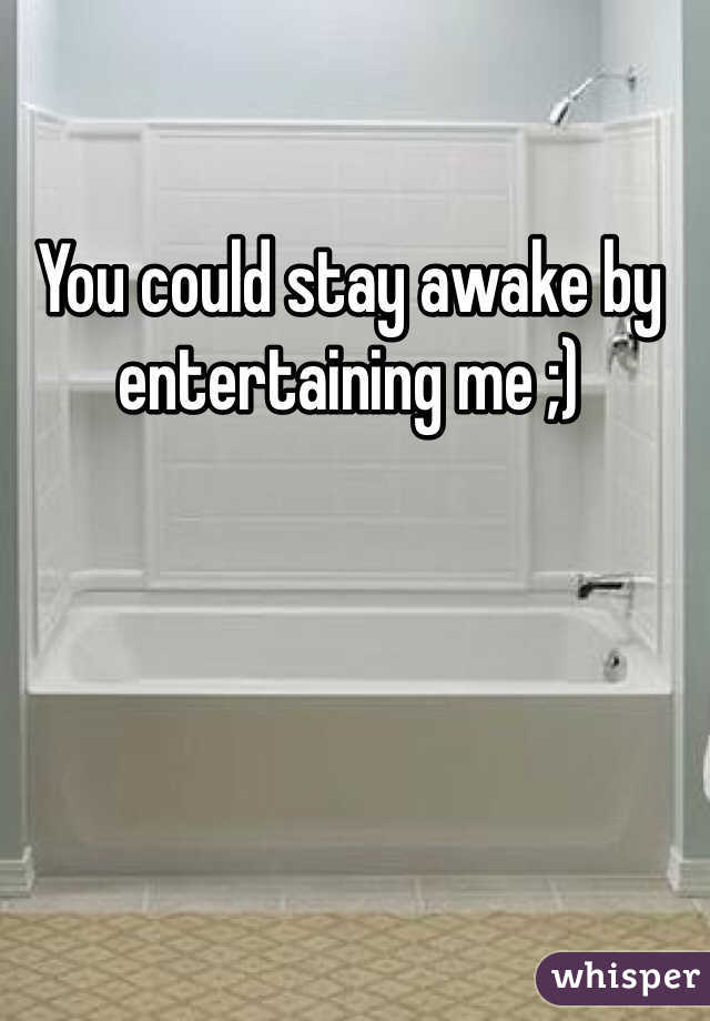 You could stay awake by entertaining me ;)