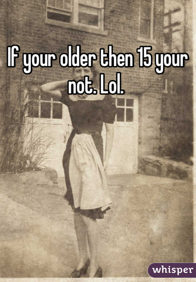 If your older then 15 your not. Lol.