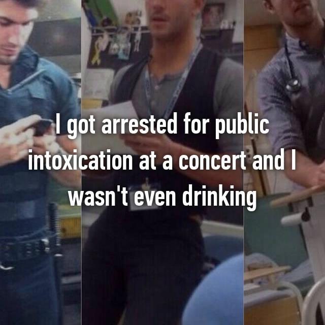 I got arrested for public intoxication at a concert and I wasn't even drinking