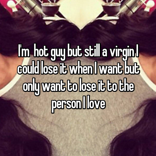 I'm  hot guy but still a virgin I could lose it when I want but only want to lose it to the person I love