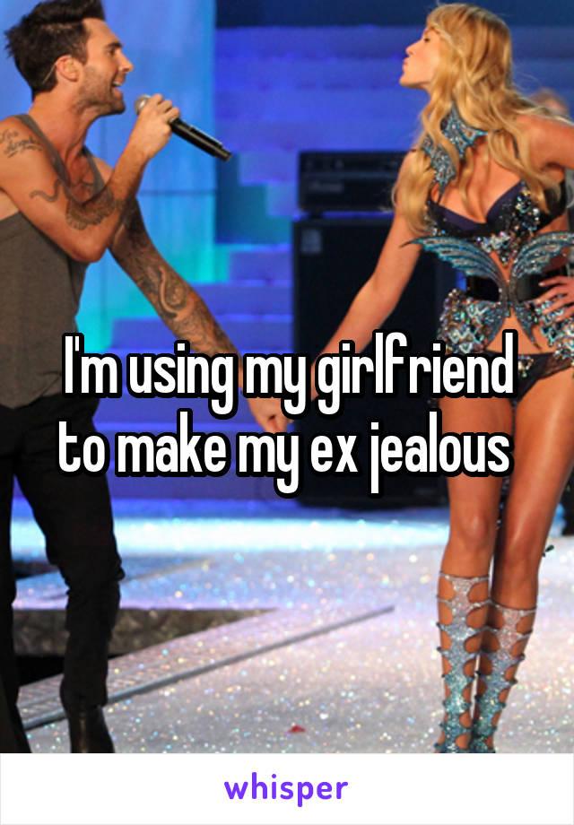 I'm using my girlfriend to make my ex jealous