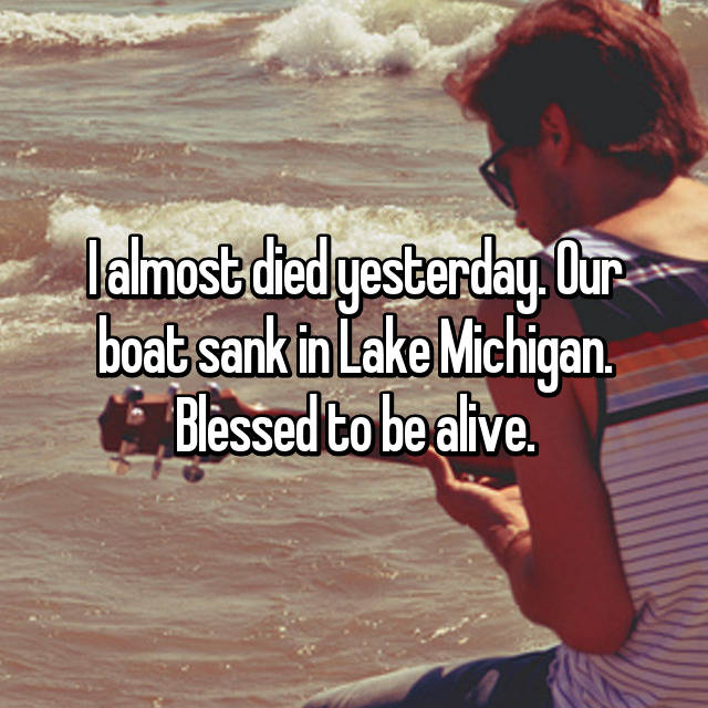 I almost died yesterday. Our boat sank in Lake Michigan. Blessed to be alive.
