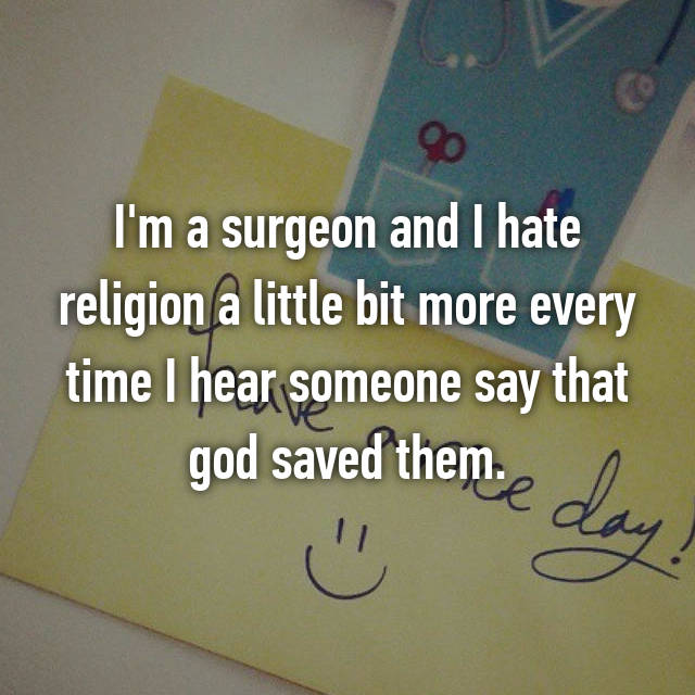 I'm a surgeon and I hate religion a little bit more every time I hear someone say that god saved them.