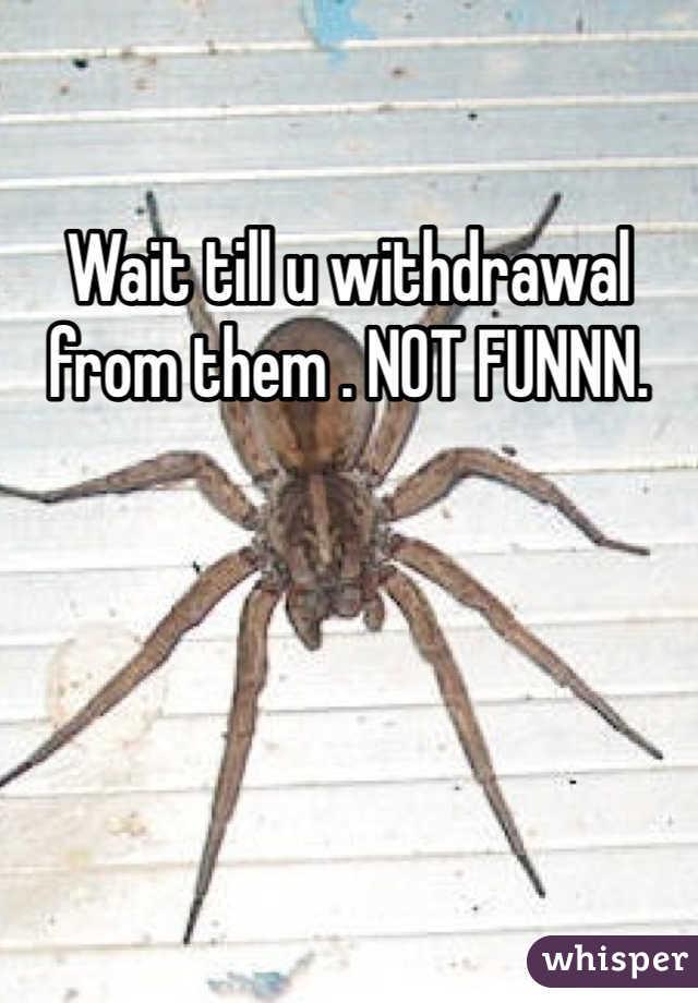 Wait till u withdrawal from them . NOT FUNNN.