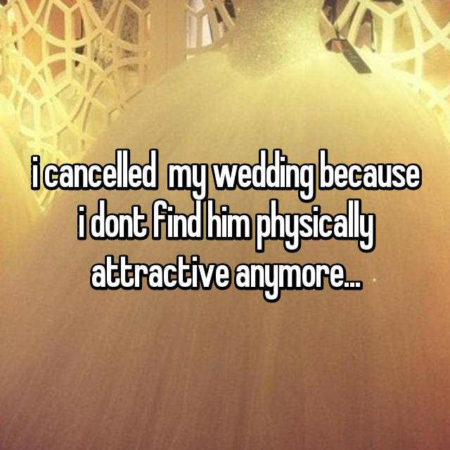 i cancelled  my wedding because i dont find him physically attractive anymore...