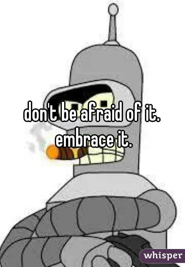 don't be afraid of it. embrace it.