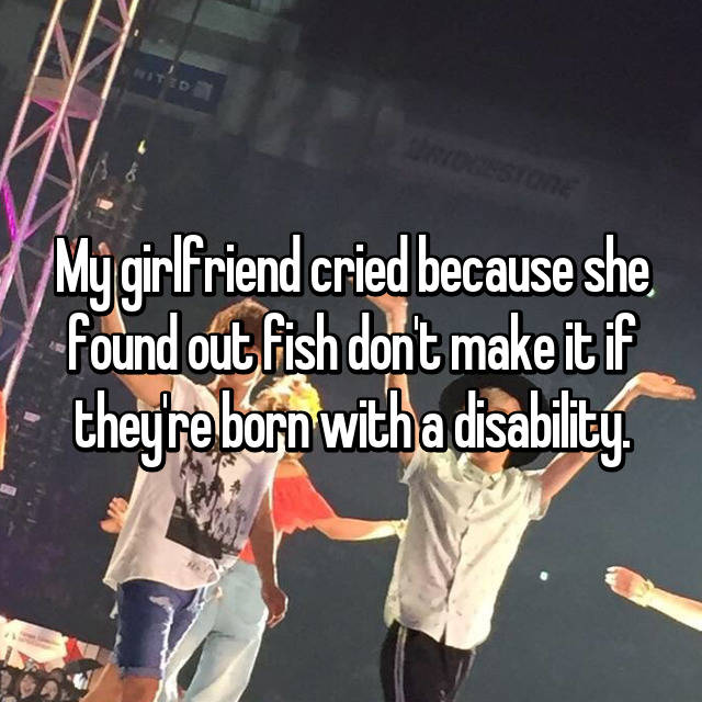 My girlfriend cried because she found out fish don't make it if they're born with a disability.