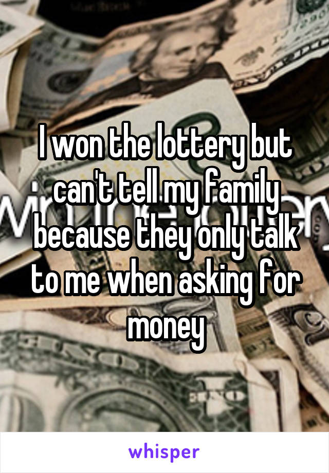 I won the lottery but can't tell my family because they only talk to me when asking for money
