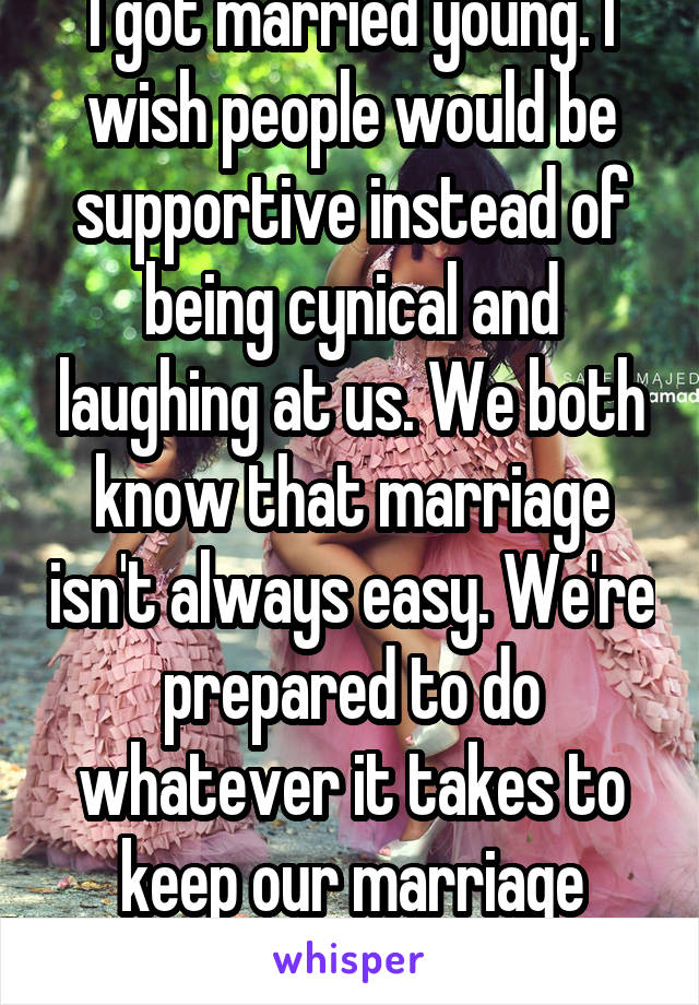 I got married young. I wish people would be supportive instead of being cynical and laughing at us. We both know that marriage isn't always easy. We're prepared to do whatever it takes to keep our marriage whole.
