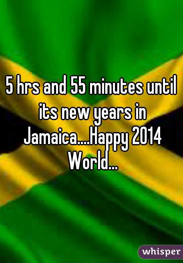 5 hrs and 55 minutes until its new years in Jamaica....Happy 2014 World...
