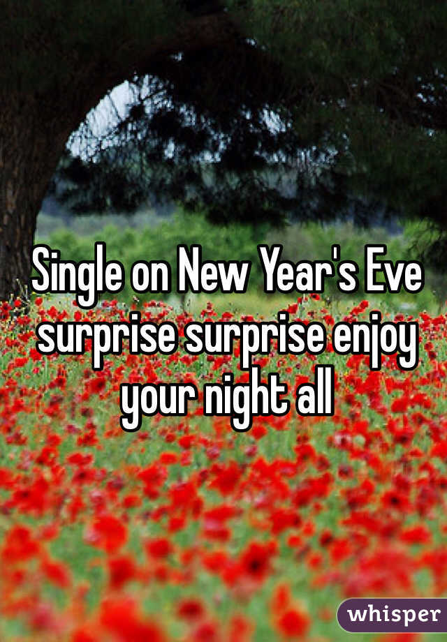 Single on New Year's Eve surprise surprise enjoy your night all