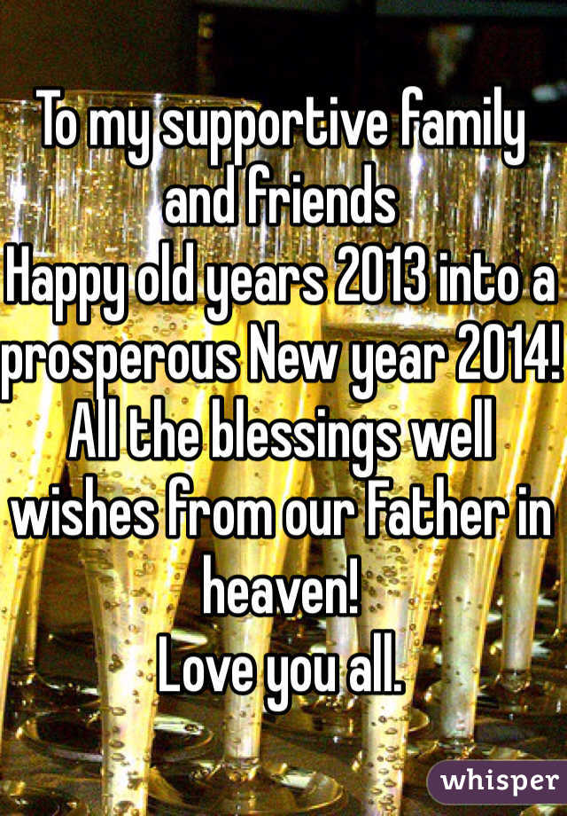 To my supportive family and friends Happy old years 2013 into a prosperous New year 2014! All the blessings well wishes from our Father in heaven! Love you all.