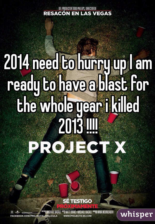 2014 need to hurry up I am ready to have a blast for the whole year i killed 2013 !!!!