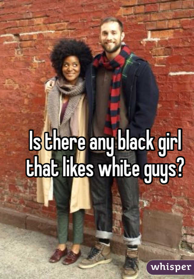 Is there any black girl that likes white guys?