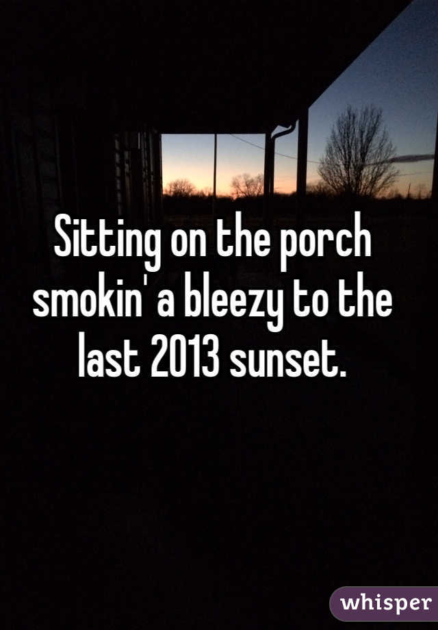 Sitting on the porch smokin' a bleezy to the last 2013 sunset.