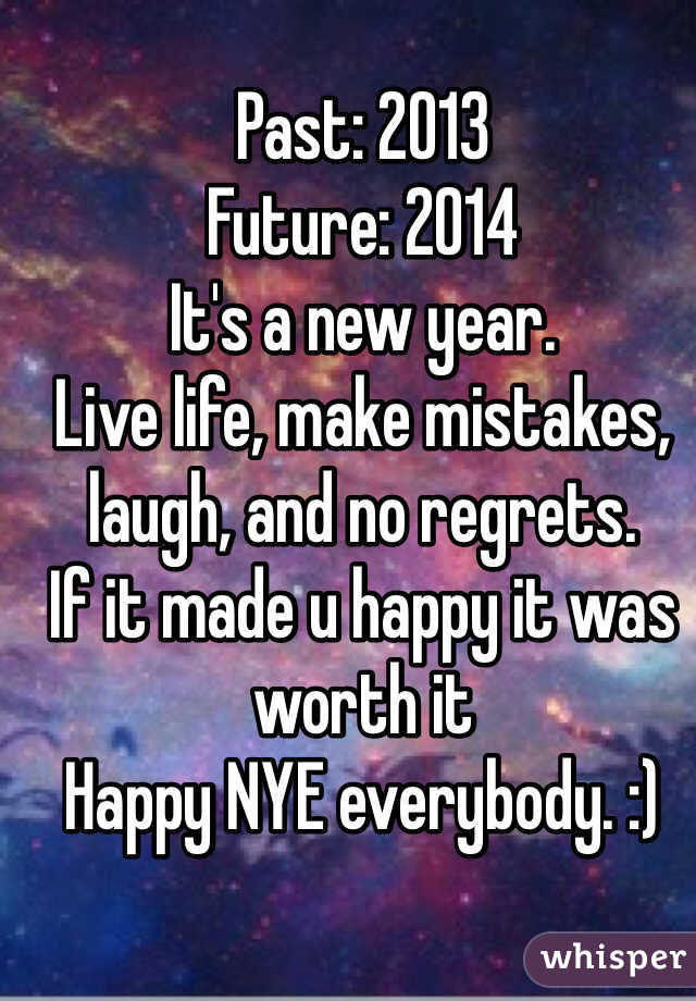 Past: 2013 Future: 2014 It's a new year.  Live life, make mistakes, laugh, and no regrets. If it made u happy it was worth it Happy NYE everybody. :)