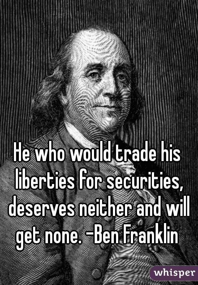 He who would trade his liberties for securities, deserves neither and will get none. -Ben Franklin