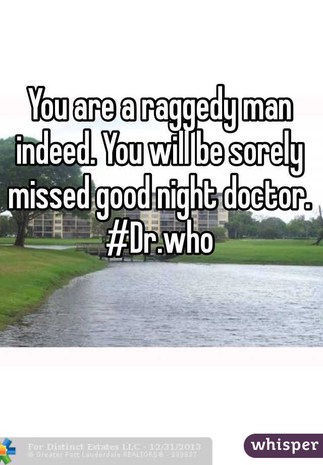 You are a raggedy man indeed. You will be sorely missed good night doctor. #Dr.who
