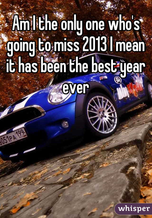 Am I the only one who's going to miss 2013 I mean it has been the best year ever