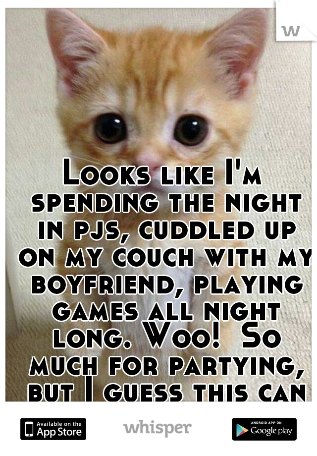 Looks like I'm spending the night in pjs, cuddled up on my couch with my boyfriend, playing games all night long. Woo!  So much for partying, but I guess this can be fun :)