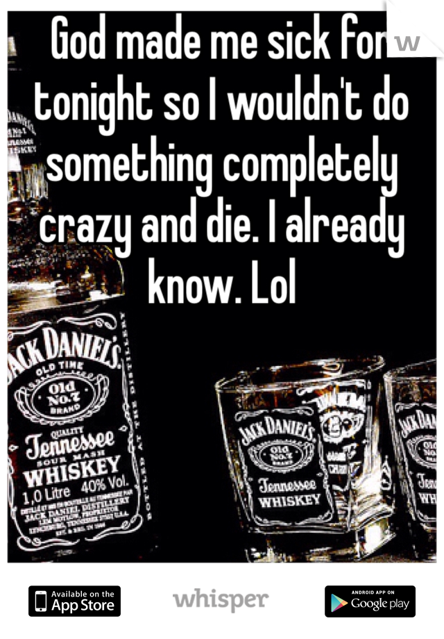 God made me sick for tonight so I wouldn't do something completely crazy and die. I already know. Lol