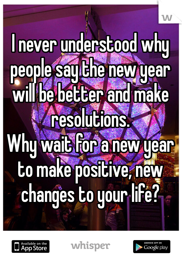 I never understood why people say the new year will be better and make resolutions. Why wait for a new year to make positive, new changes to your life?