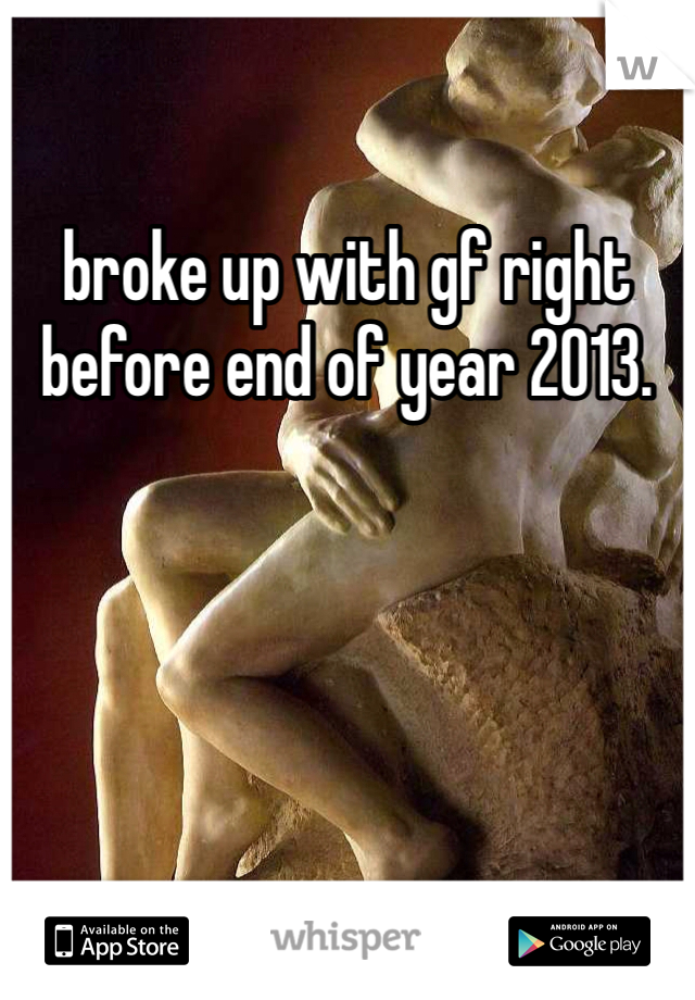broke up with gf right before end of year 2013.