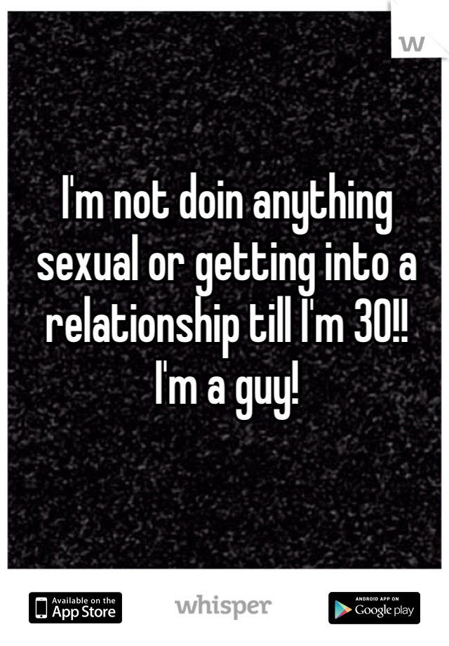 I'm not doin anything sexual or getting into a relationship till I'm 30!!  I'm a guy!