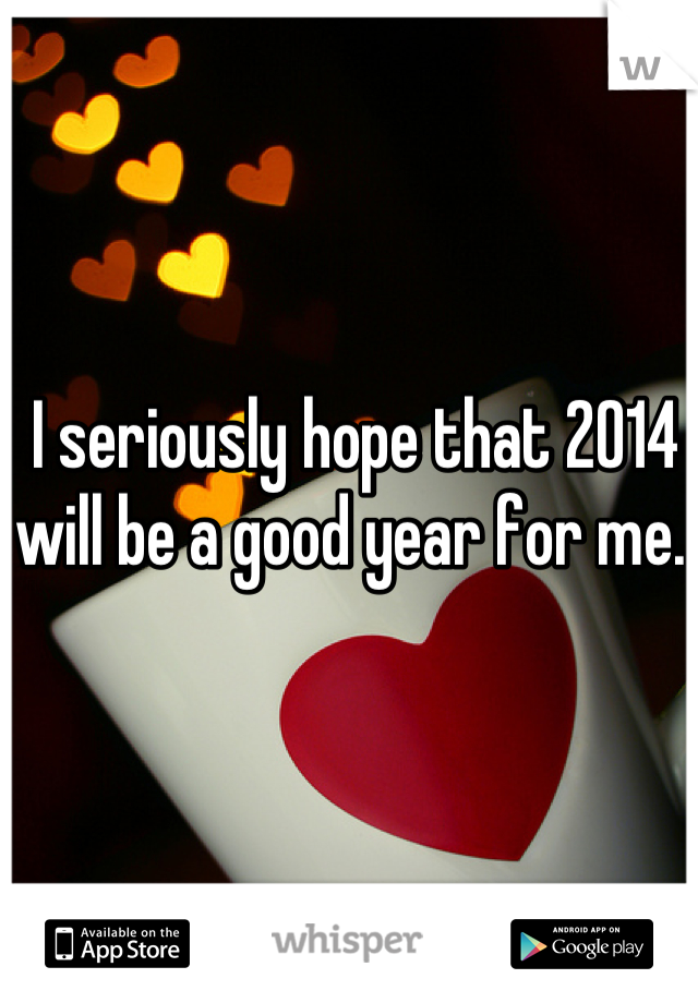 I seriously hope that 2014 will be a good year for me..