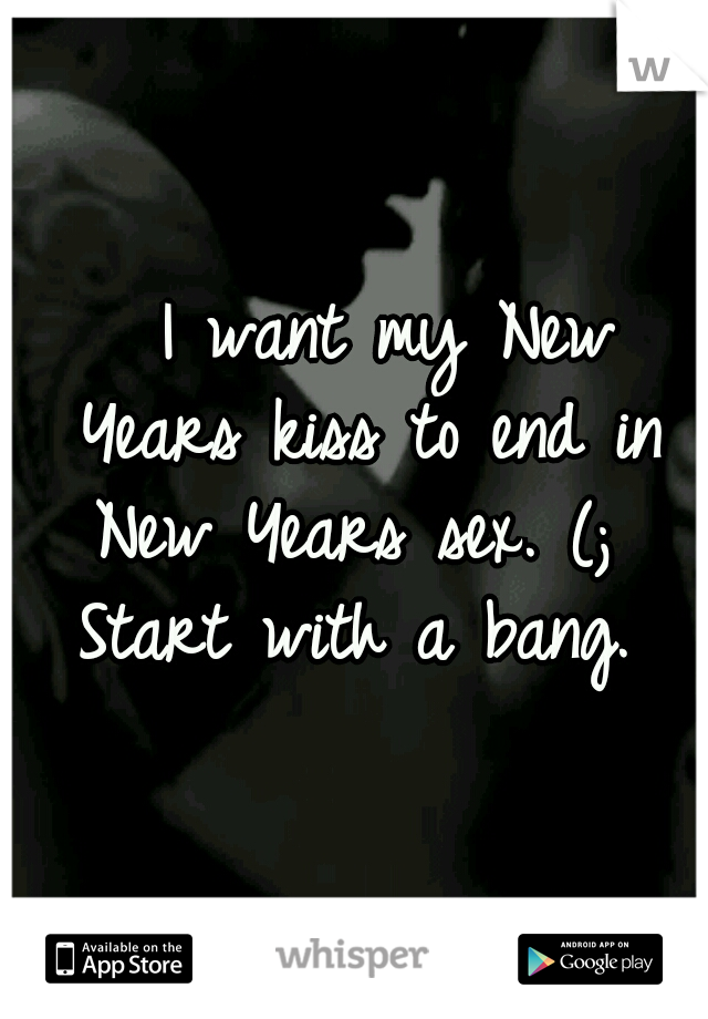 I want my New Years kiss to end in New Years sex. (;  Start with a bang.