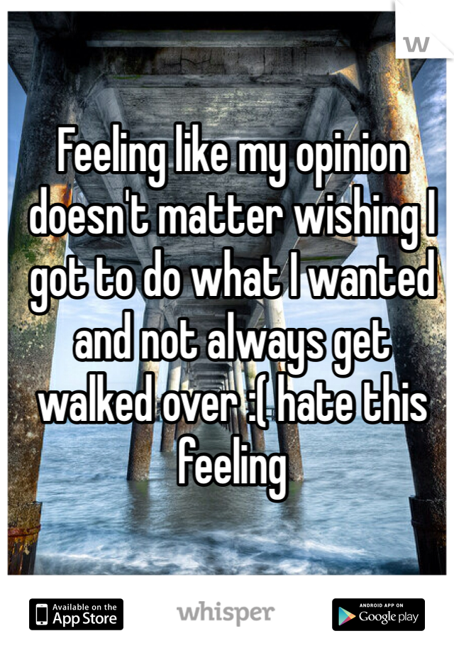 Feeling like my opinion doesn't matter wishing I got to do what I wanted and not always get walked over :( hate this feeling