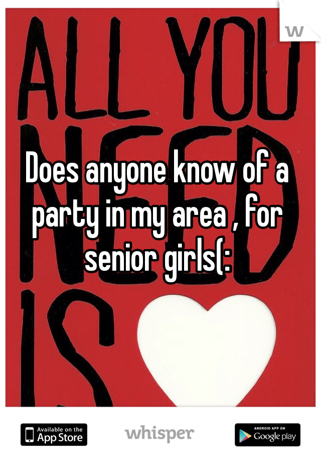 Does anyone know of a party in my area , for senior girls(: