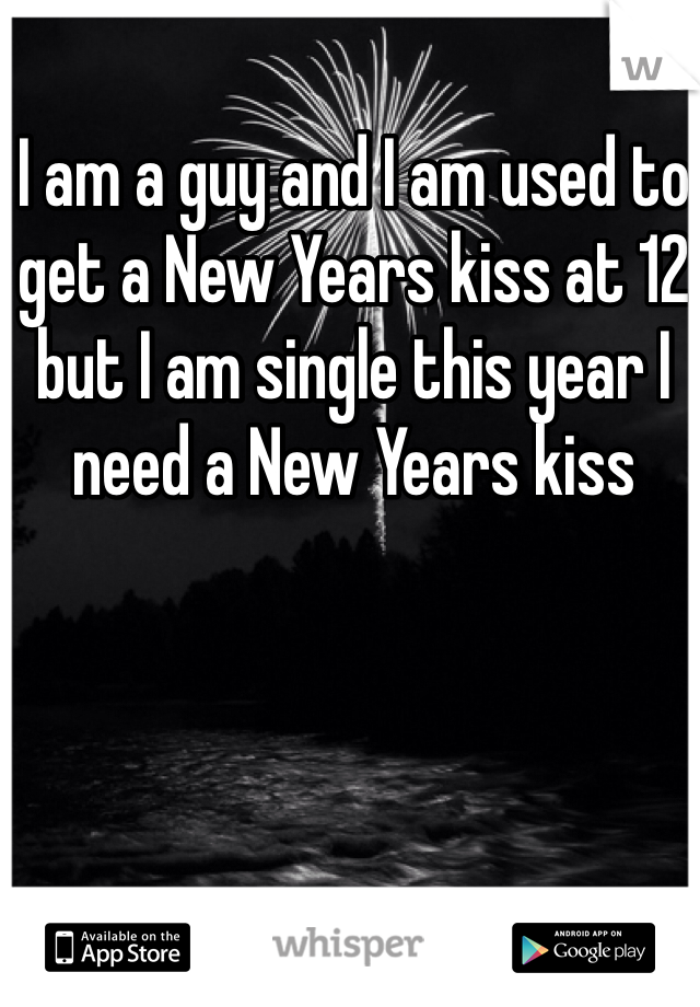 I am a guy and I am used to get a New Years kiss at 12 but I am single this year I need a New Years kiss