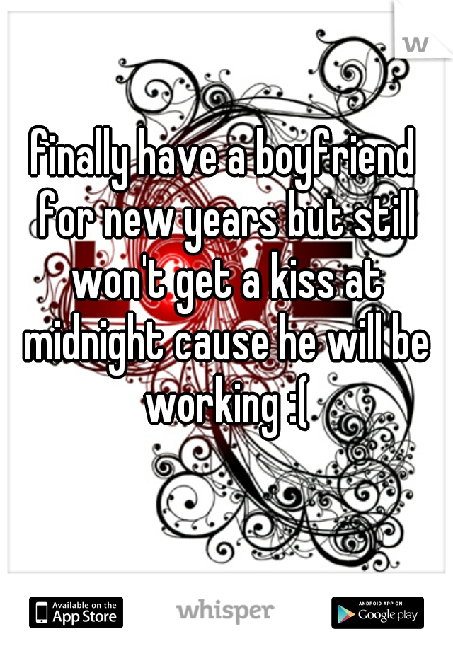 finally have a boyfriend for new years but still won't get a kiss at midnight cause he will be working :(