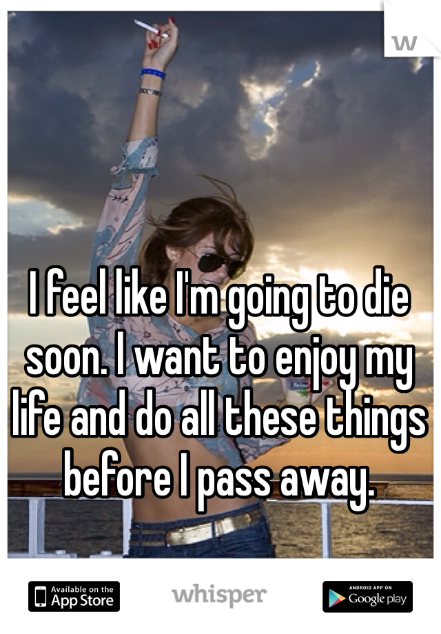 I feel like I'm going to die soon. I want to enjoy my life and do all these things before I pass away.