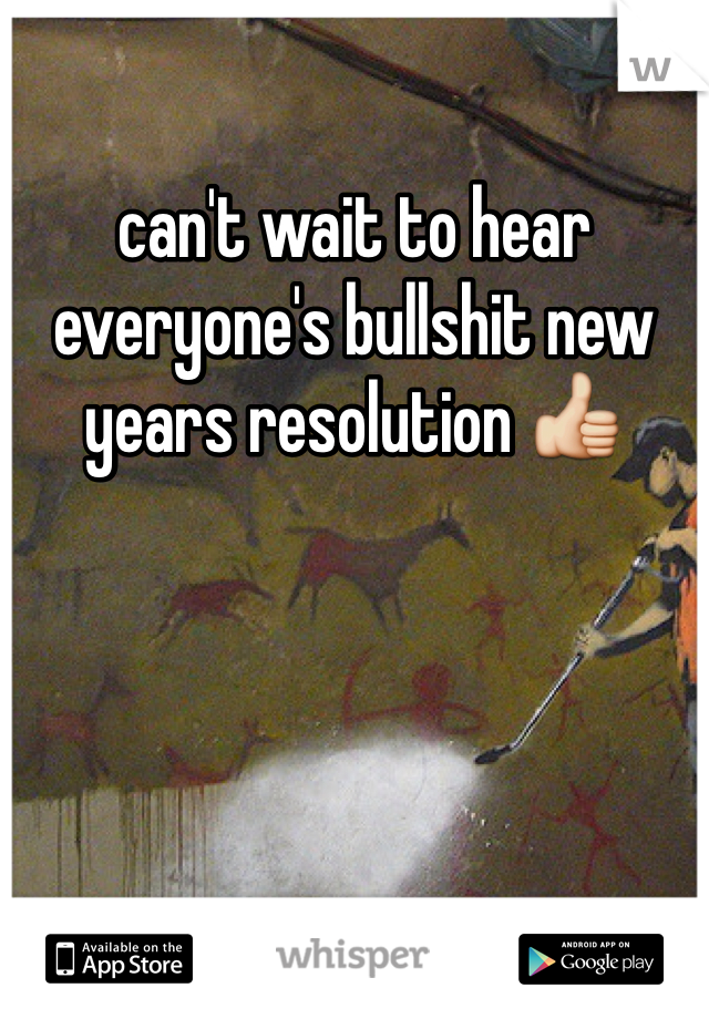 can't wait to hear everyone's bullshit new years resolution 👍