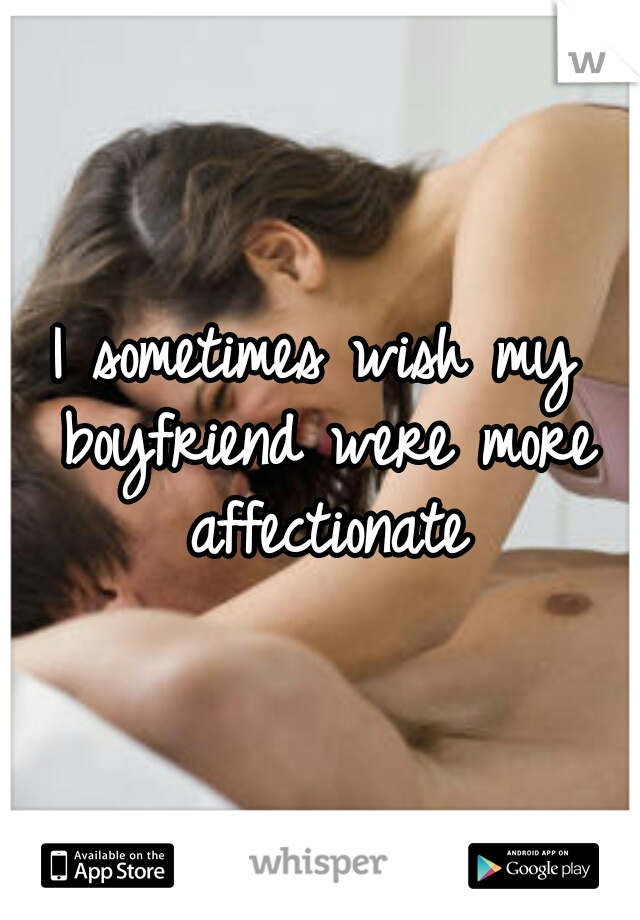 I sometimes wish my boyfriend were more affectionate
