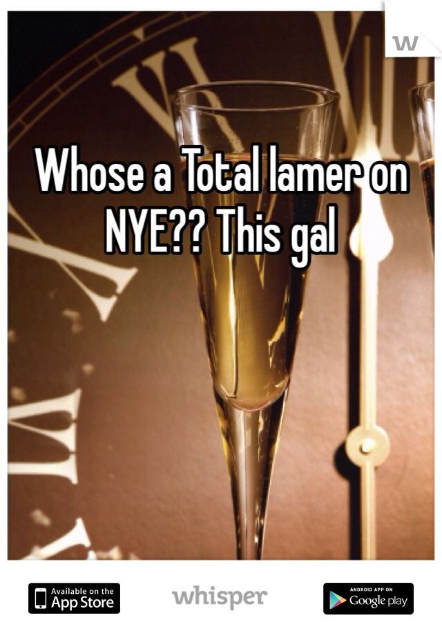 Whose a Total lamer on NYE?? This gal
