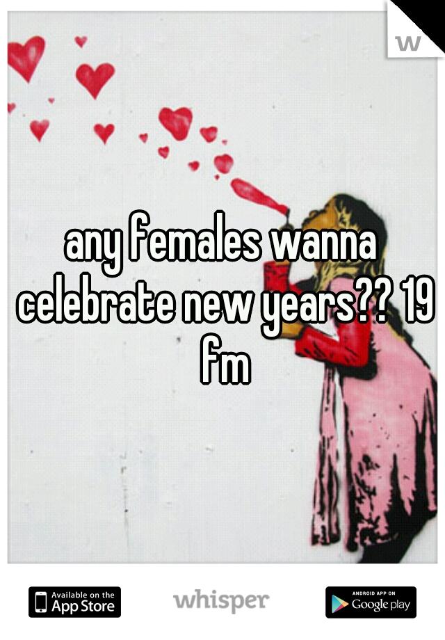 any females wanna celebrate new years?? 19 fm