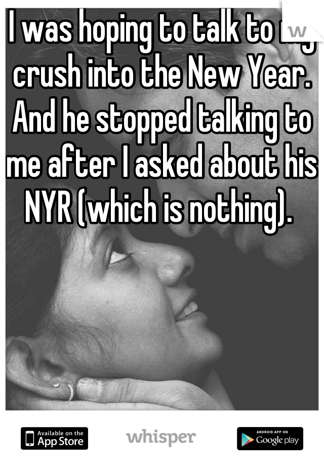 I was hoping to talk to my crush into the New Year. And he stopped talking to me after I asked about his NYR (which is nothing).