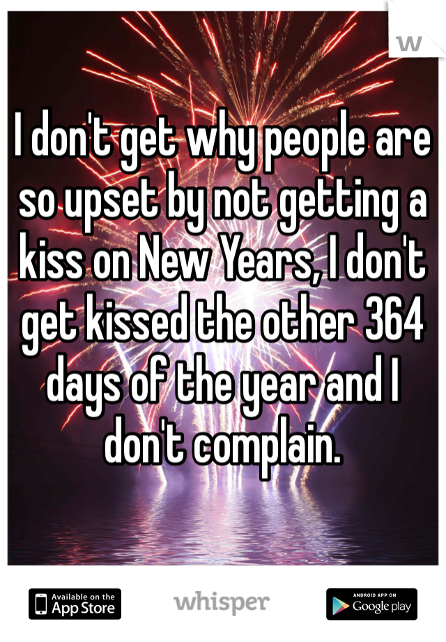I don't get why people are so upset by not getting a kiss on New Years, I don't get kissed the other 364 days of the year and I don't complain.