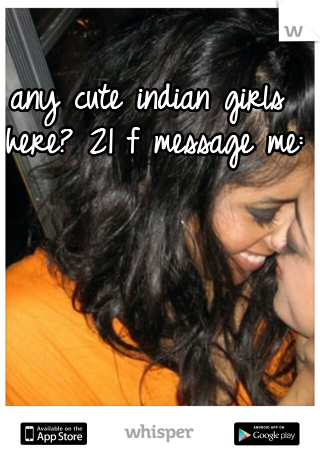 any cute indian girls here? 21 f message me:)