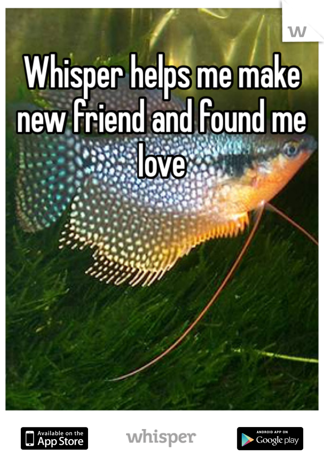 Whisper helps me make new friend and found me love