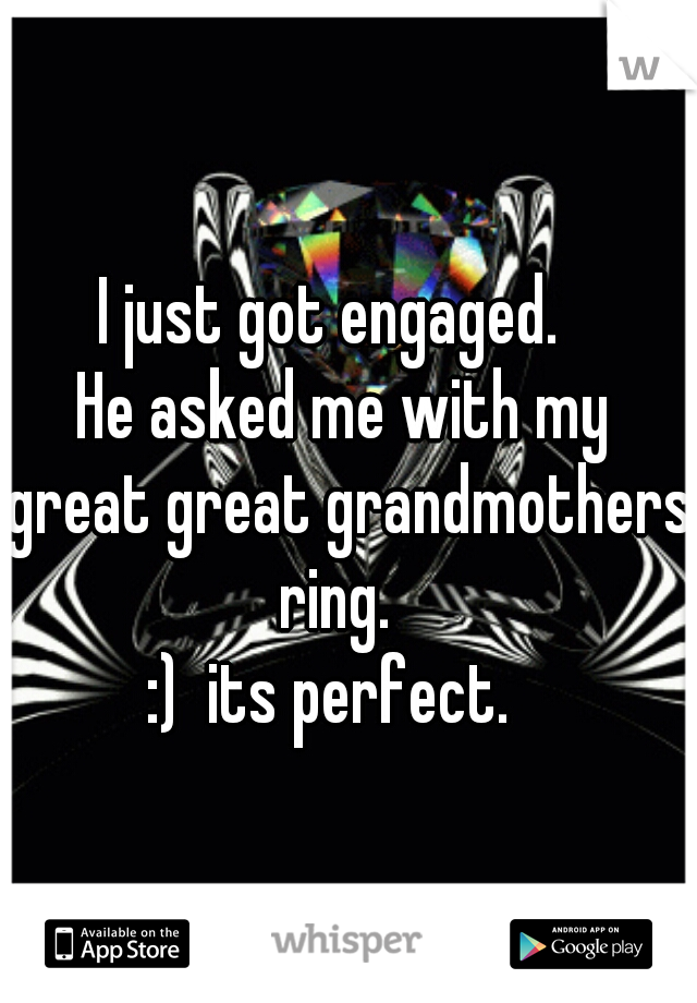 I just got engaged.   He asked me with my  great great grandmothers ring.   :)  its perfect.