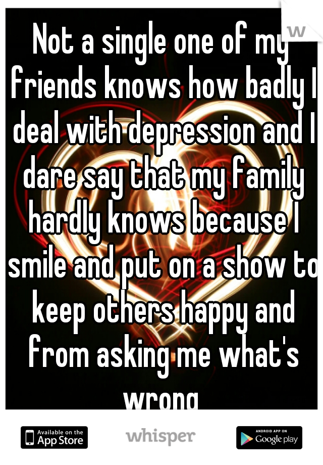 Not a single one of my friends knows how badly I deal with depression and I dare say that my family hardly knows because I smile and put on a show to keep others happy and from asking me what's wrong