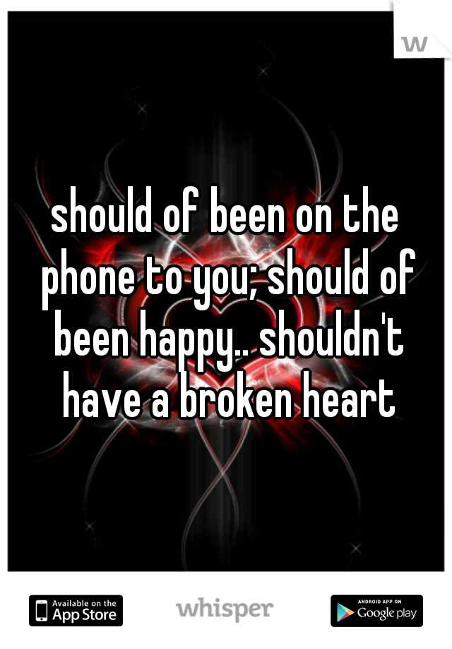 should of been on the phone to you; should of been happy.. shouldn't have a broken heart