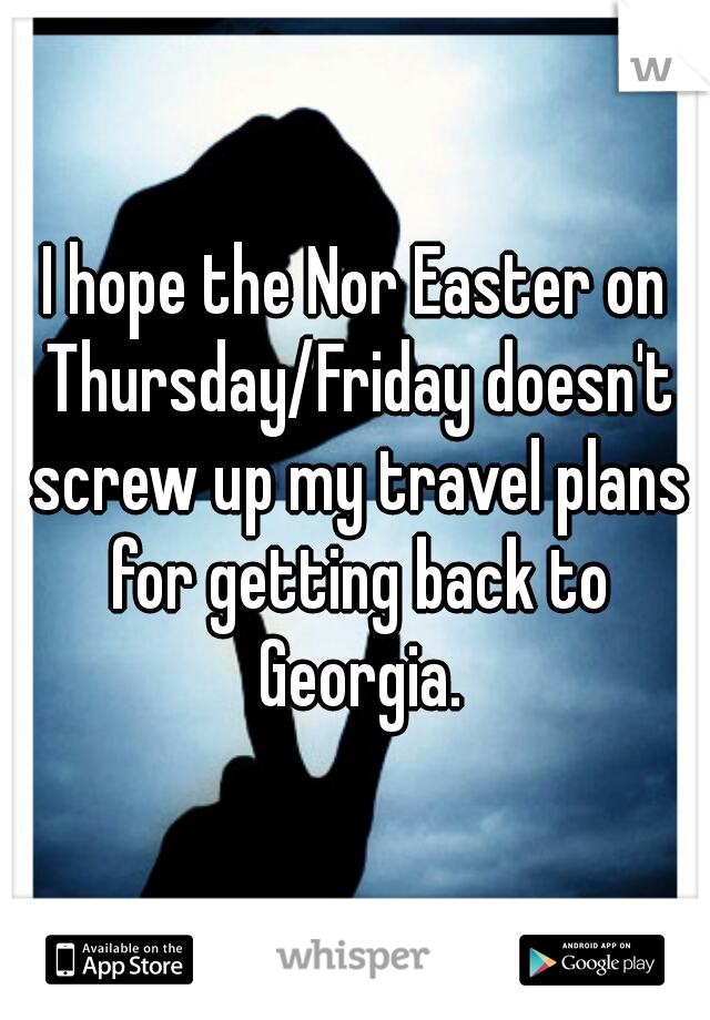 I hope the Nor Easter on Thursday/Friday doesn't screw up my travel plans for getting back to Georgia.